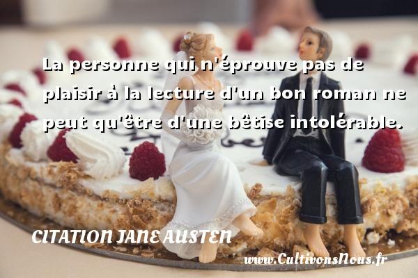 Citation Jane Austen - La personne qui n éprouve pas de plaisir à la lecture d un bon roman ne peut qu être d une bêtise intolérable. Une citation de Jane Austen CITATION JANE AUSTEN