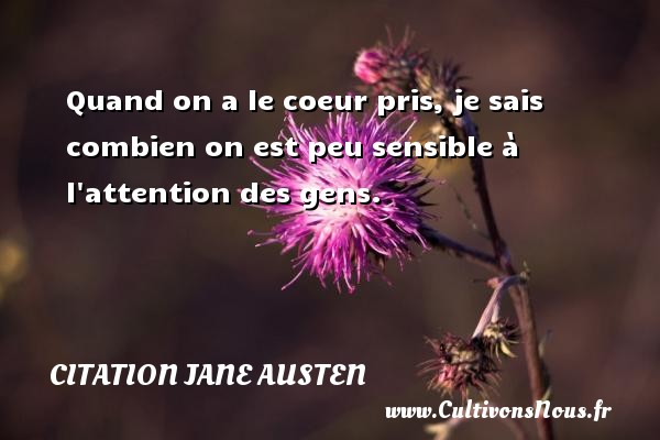Quand on a le coeur pris, je sais combien on est peu sensible à l attention des gens. Une citation de Jane Austen CITATION JANE AUSTEN