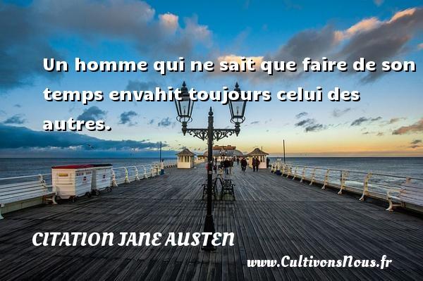 Citation Jane Austen - Un homme qui ne sait que faire de son temps envahit toujours celui des autres. Une citation de Jane Austen CITATION JANE AUSTEN