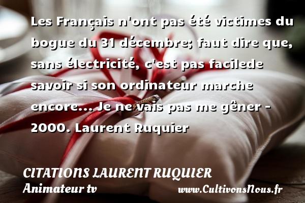 Les Français n ont pas été victimes du bogue du 31 décembre; faut dire que, sans électricité, c est pas facilede savoir si son ordinateur marche encore...  Je ne vais pas me gêner - 2000. Laurent Ruquier CITATIONS LAURENT RUQUIER - humoriste - journaliste