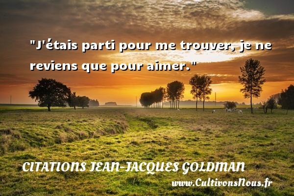 J étais parti pour me trouver, je ne reviens que pour aimer. Une citation de Jean-Jacques Goldman CITATIONS JEAN-JACQUES GOLDMAN