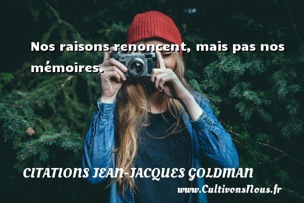 Nos raisons renoncent, mais pas nos mémoires. Une citation de Jean-Jacques Goldman CITATIONS JEAN-JACQUES GOLDMAN