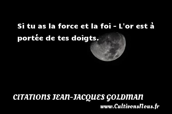 Si tu as la force et la foi - L or est à portée de tes doigts. Une citation de Jean-Jacques Goldman CITATIONS JEAN-JACQUES GOLDMAN
