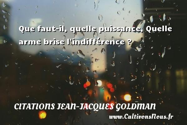 Que faut-il, quelle puissance, Quelle arme brise l indifférence ? Une citation de Jean-Jacques Goldman CITATIONS JEAN-JACQUES GOLDMAN