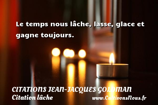 Le temps nous lâche, lasse, glace et gagne toujours. Une citation de Jean-Jacques Goldman CITATIONS JEAN-JACQUES GOLDMAN - Citation lâche