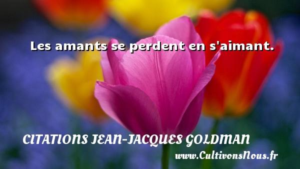 Les amants se perdent en s aimant. Une citation de Jean-Jacques Goldman CITATIONS JEAN-JACQUES GOLDMAN