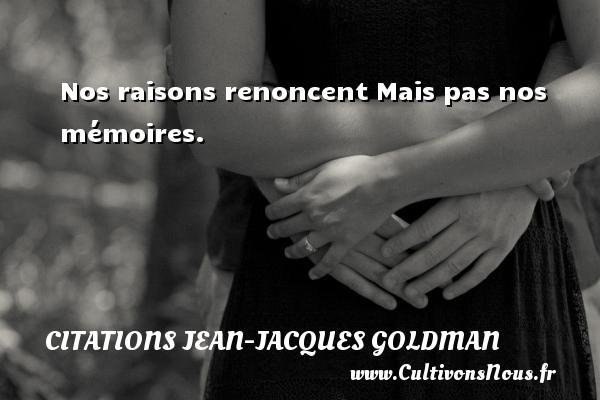 Nos raisons renoncent Mais pas nos mémoires. Une citation de Jean-Jacques Goldman CITATIONS JEAN-JACQUES GOLDMAN
