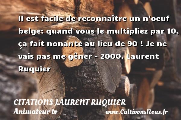 Il est facile de reconnaître un n oeuf belge: quand vous le multipliez par 10, ça fait nonante au lieu de 90 !  Je ne vais pas me gêner - 2000. Laurent Ruquier CITATIONS LAURENT RUQUIER - journaliste