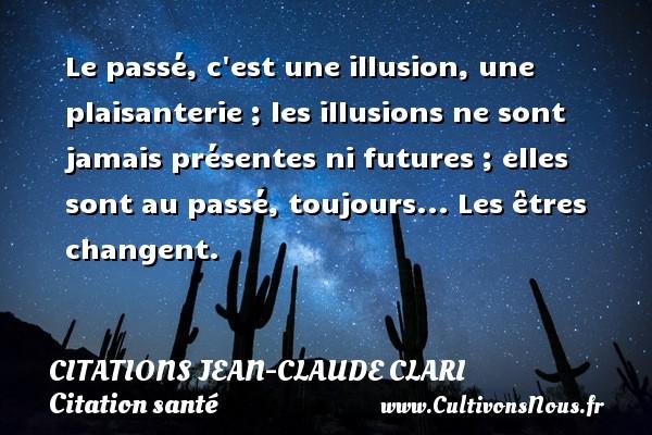 Le passé, c est une illusion, une plaisanterie ; les illusions ne sont jamais présentes ni futures ; elles sont au passé, toujours... Les êtres changent. Une citation de Jean-Claude Clari CITATIONS JEAN-CLAUDE CLARI - Citation santé