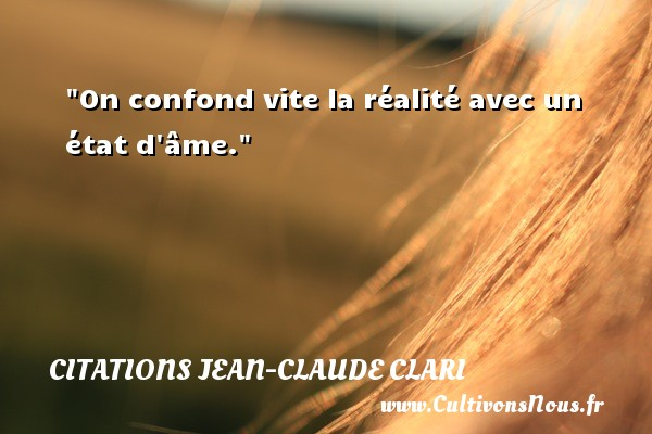 Citations Jean-Claude Clari - Citation état - On confond vite la réalité avec un état d âme. Une citation de Jean-Claude Clari CITATIONS JEAN-CLAUDE CLARI