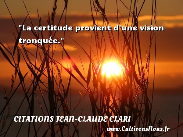 La certitude provient d une vision tronquée. Une citation de Jean-Claude Clari CITATIONS JEAN-CLAUDE CLARI