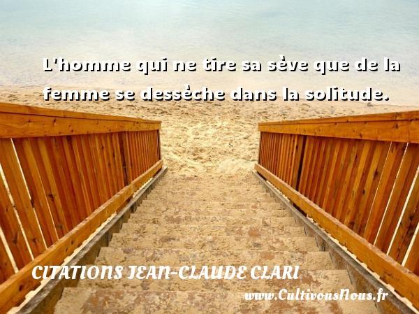 L homme qui ne tire sa sève que de la femme se dessèche dans la solitude. Une citation de Jean-Claude Clari CITATIONS JEAN-CLAUDE CLARI
