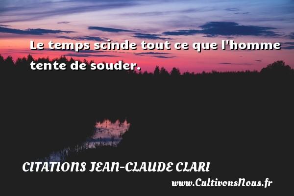 Le temps scinde tout ce que l homme tente de souder. Une citation de Jean-Claude Clari CITATIONS JEAN-CLAUDE CLARI - Citation le temps