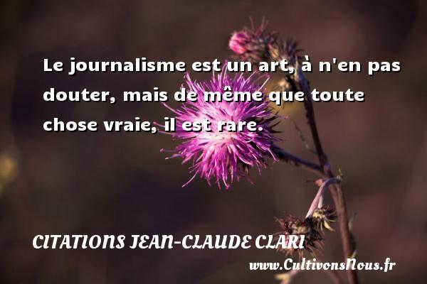 Le journalisme est un art, à n en pas douter, mais de même que toute chose vraie, il est rare. Une citation de Jean-Claude Clari CITATIONS JEAN-CLAUDE CLARI