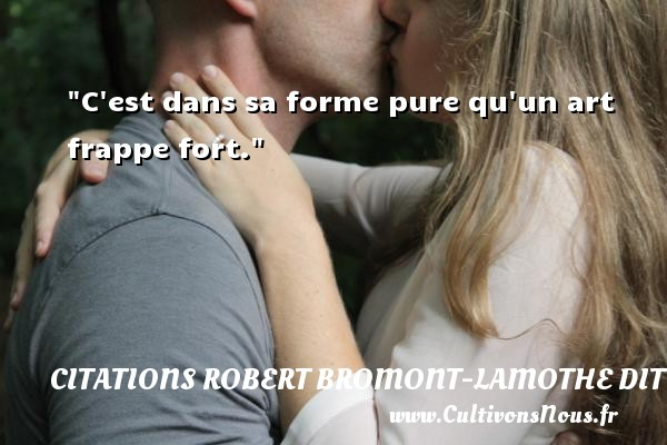 Citations Robert Bromont-Lamothe dit Bresson - C est dans sa forme pure qu un art frappe fort. Une citation de Robert Bresson CITATIONS ROBERT BROMONT-LAMOTHE DIT BRESSON