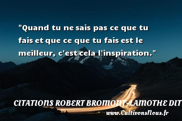 Citations Robert Bromont-Lamothe dit Bresson - Quand tu ne sais pas ce que tu fais et que ce que tu fais est le meilleur, c est cela l inspiration. Une citation de Robert Bresson CITATIONS ROBERT BROMONT-LAMOTHE DIT BRESSON