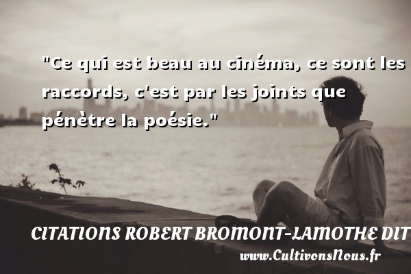 Citations Robert Bromont-Lamothe dit Bresson - Ce qui est beau au cinéma, ce sont les raccords, c est par les joints que pénètre la poésie. Une citation de Robert Bresson CITATIONS ROBERT BROMONT-LAMOTHE DIT BRESSON