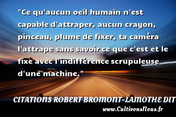 Citations Robert Bromont-Lamothe dit Bresson - Citation oeil - Ce qu aucun oeil humain n est capable d attraper, aucun crayon, pinceau, plume de fixer, ta caméra l attrape sans savoir ce que c est et le fixe avec l indifférence scrupuleuse d une machine. Une citation de Robert Bresson CITATIONS ROBERT BROMONT-LAMOTHE DIT BRESSON
