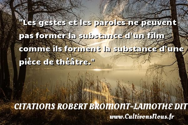 Citations Robert Bromont-Lamothe dit Bresson - Les gestes et les paroles ne peuvent pas former la substance d un film comme ils forment la substance d une pièce de théâtre. Une citation de Robert Bresson CITATIONS ROBERT BROMONT-LAMOTHE DIT BRESSON
