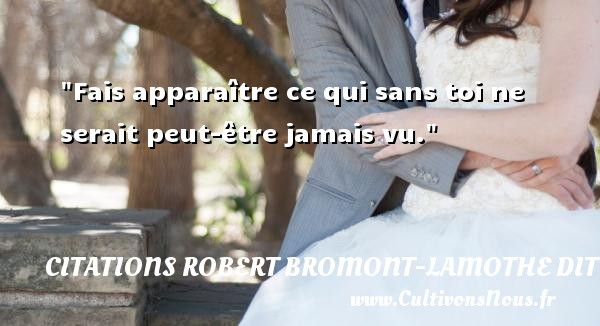 Citations Robert Bromont-Lamothe dit Bresson - Fais apparaître ce qui sans toi ne serait peut-être jamais vu. Une citation de Robert Bresson CITATIONS ROBERT BROMONT-LAMOTHE DIT BRESSON