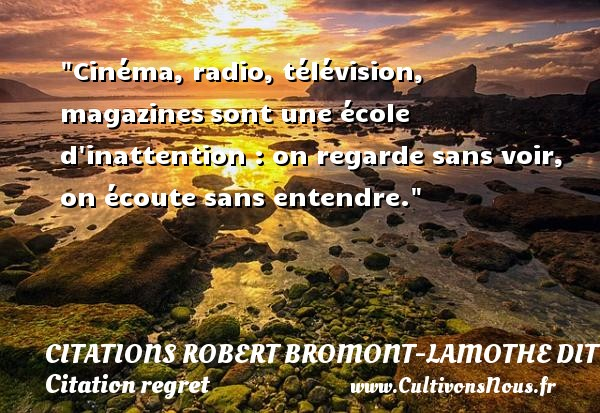 Citations Robert Bromont-Lamothe dit Bresson - Citation regret - Cinéma, radio, télévision, magazines sont une école d inattention : on regarde sans voir, on écoute sans entendre. Une citation de Robert Bresson CITATIONS ROBERT BROMONT-LAMOTHE DIT BRESSON