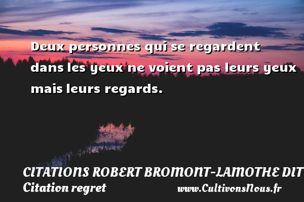 Citations Robert Bromont-Lamothe dit Bresson - Citation regret - Deux personnes qui se regardent dans les yeux ne voient pas leurs yeux mais leurs regards. Une citation de Robert Bresson CITATIONS ROBERT BROMONT-LAMOTHE DIT BRESSON