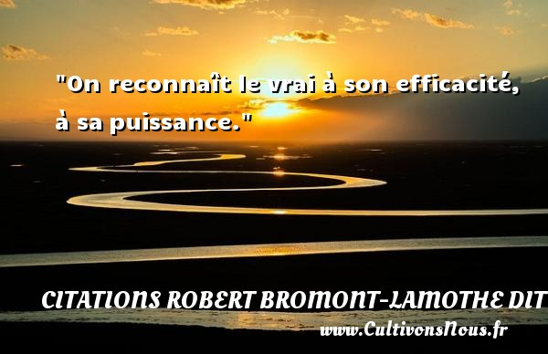 Citations Robert Bromont-Lamothe dit Bresson - On reconnaît le vrai à son efficacité, à sa puissance. Une citation de Robert Bresson CITATIONS ROBERT BROMONT-LAMOTHE DIT BRESSON