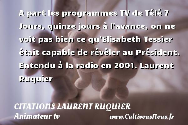 A part les programmes TV de Télé 7 Jours, quinze jours à l avance, on ne voit pas bien ce qu Elisabeth Tessier était capable de révéler au Président.  Entendu à la radio en 2001. Laurent Ruquier CITATIONS LAURENT RUQUIER - journaliste