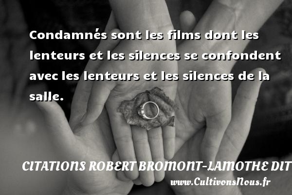 Condamnés sont les films dont les lenteurs et les silences se confondent avec les lenteurs et les silences de la salle. Une citation de Robert Bresson CITATIONS ROBERT BROMONT-LAMOTHE DIT BRESSON