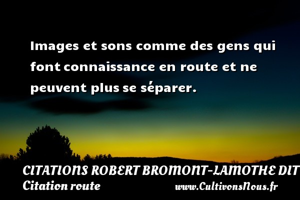 Citations Robert Bromont-Lamothe dit Bresson - Citation route - Images et sons comme des gens qui font connaissance en route et ne peuvent plus se séparer. Une citation de Robert Bresson CITATIONS ROBERT BROMONT-LAMOTHE DIT BRESSON