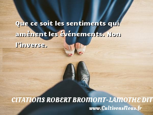 Citations Robert Bromont-Lamothe dit Bresson - Que ce soit les sentiments qui amènent les événements. Non l inverse. Une citation de Robert Bresson CITATIONS ROBERT BROMONT-LAMOTHE DIT BRESSON