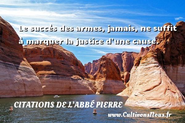 Le succès des armes, jamais, ne suffit à marquer la justice d une cause. Une citation d  Abbé Pierre CITATIONS DE L'ABBÉ PIERRE - Citations de l'Abbé Pierre