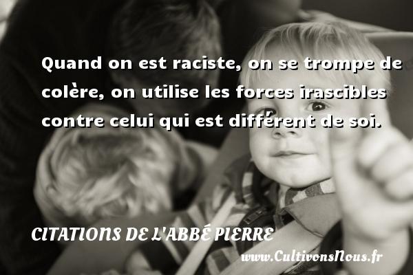 Citations de l'Abbé Pierre - Quand on est raciste, on se trompe de colère, on utilise les forces irascibles contre celui qui est différent de soi. Une citation d  Abbé Pierre CITATIONS DE L'ABBÉ PIERRE