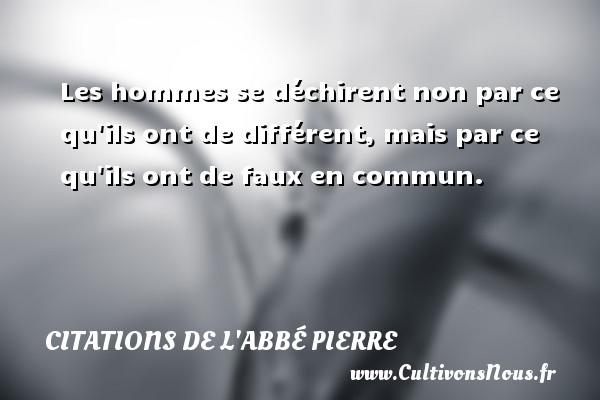Citations de l'Abbé Pierre - Les hommes se déchirent non par ce qu ils ont de différent, mais par ce qu ils ont de faux en commun. Une citation d  Abbé Pierre CITATIONS DE L'ABBÉ PIERRE