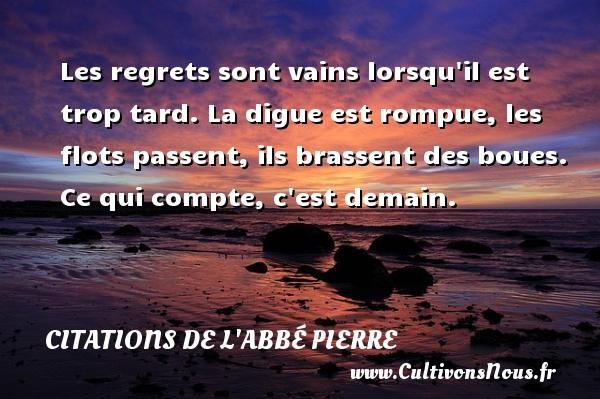Citations de l'Abbé Pierre - Les regrets sont vains lorsqu il est trop tard. La digue est rompue, les flots passent, ils brassent des boues. Ce qui compte, c est demain. Une citation d  Abbé Pierre CITATIONS DE L'ABBÉ PIERRE