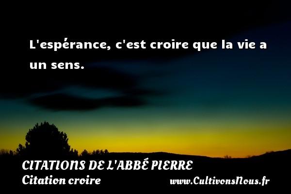 L espérance, c est croire que la vie a un sens. Une citation d  Abbé Pierre CITATIONS DE L'ABBÉ PIERRE - Citations de l'Abbé Pierre - Citation croire