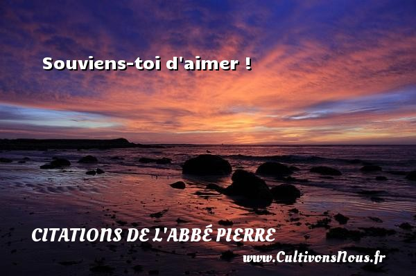 Souviens-toi d aimer ! Une citation d  Abbé Pierre CITATIONS DE L'ABBÉ PIERRE - Citations de l'Abbé Pierre