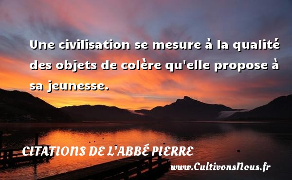 Citations de l'Abbé Pierre - Citation qualité - Une civilisation se mesure à la qualité des objets de colère qu elle propose à sa jeunesse. Une citation d  Abbé Pierre CITATIONS DE L'ABBÉ PIERRE
