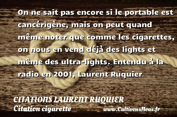 On ne sait pas encore si le portable est cancérigène, mais on peut quand même noter que comme les cigarettes, on nous en vend déjà des lights et même des ultra-lights.  Entendu à la radio en 2001, Laurent Ruquier   Une citation sur la cigarette CITATIONS LAURENT RUQUIER - Citation cigarette