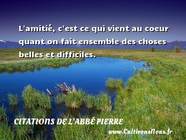 Citations de l'Abbé Pierre - L amitié, c est ce qui vient au coeur quant on fait ensemble des choses belles et difficiles. Une citation d  Abbé Pierre CITATIONS DE L'ABBÉ PIERRE
