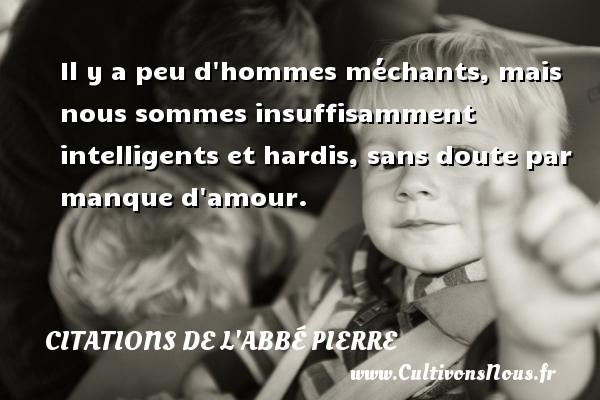 Citations de l'Abbé Pierre - Il y a peu d hommes méchants, mais nous sommes insuffisamment intelligents et hardis, sans doute par manque d amour. Une citation d  Abbé Pierre CITATIONS DE L'ABBÉ PIERRE