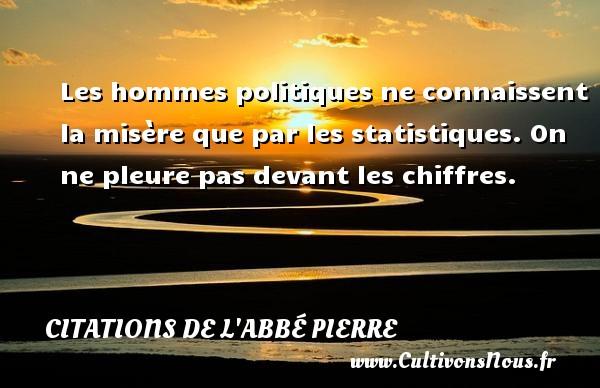 Citations de l'Abbé Pierre - Les hommes politiques ne connaissent la misère que par les statistiques. On ne pleure pas devant les chiffres. Une citation d  Abbé Pierre CITATIONS DE L'ABBÉ PIERRE