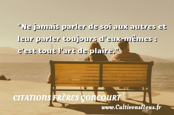 Ne jamais parler de soi aux autres et leur parler toujours d eux-mêmes : c est tout l art de plaire. Une citation d  Edmond et Jules de Goncourt CITATIONS FRÈRES GONCOURT - Citations frères Goncourt