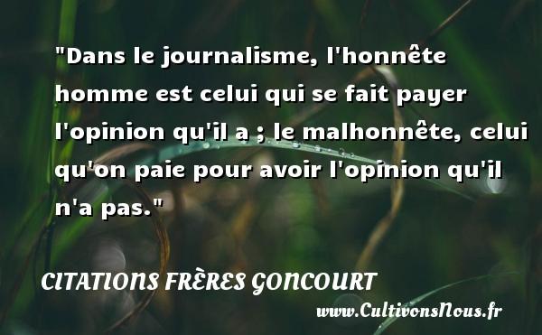 Dans le journalisme, l honnête homme est celui qui se fait payer l opinion qu il a ; le malhonnête, celui qu on paie pour avoir l opinion qu il n a pas. Une citation d  Edmond et Jules de Goncourt CITATIONS FRÈRES GONCOURT - Citations frères Goncourt - Citation malhonnête