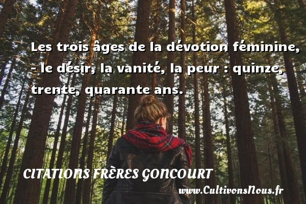 Citations frères Goncourt - Citation quarante ans - Citation trente ans - Citations désir - Les trois âges de la dévotion féminine, - le désir, la vanité, la peur : quinze, trente, quarante ans. Une citation d  Edmond et Jules de Goncourt CITATIONS FRÈRES GONCOURT