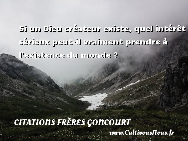 Citations frères Goncourt - Si un Dieu créateur existe, quel intérêt sérieux peut-il vraiment prendre à l existence du monde ? Une citation d  Edmond et Jules de Goncourt CITATIONS FRÈRES GONCOURT