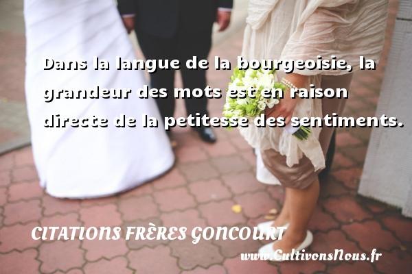 Citations frères Goncourt - Citation grandeur - Dans la langue de la bourgeoisie, la grandeur des mots est en raison directe de la petitesse des sentiments. Une citation d  Edmond et Jules de Goncourt CITATIONS FRÈRES GONCOURT