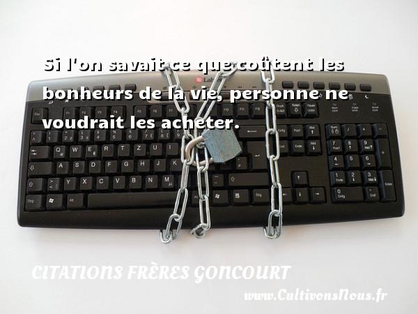 Citations frères Goncourt - Si l on savait ce que coûtent les bonheurs de la vie, personne ne voudrait les acheter.  Une citation d  Edmond et Jules de Goncourt CITATIONS FRÈRES GONCOURT