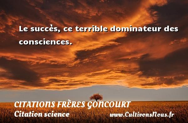 Citations frères Goncourt - Citation science - Le succès, ce terrible dominateur des consciences. Une citation d  Edmond et Jules de Goncourt CITATIONS FRÈRES GONCOURT