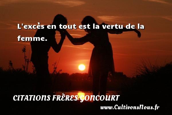 Citations frères Goncourt - L excès en tout est la vertu de la femme. Une citation d  Edmond et Jules de Goncourt CITATIONS FRÈRES GONCOURT